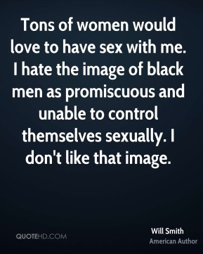 Will Smith  - Tons of women would love to have sex with me. I hate the image of black men as promiscuous and unable to control themselves sexually. I don't like that image.
