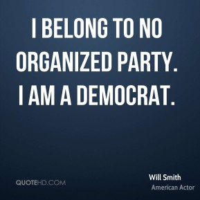 Will Smith - I belong to no organized party. I am a Democrat.