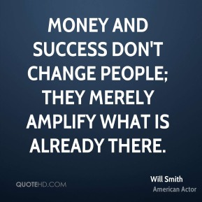 Will Smith - Money and success don't change people; they merely amplify what is already there.