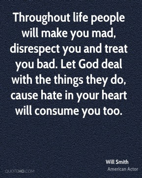 Will Smith - Throughout life people will make you mad, disrespect you and treat you bad. Let God deal with the things they do, cause hate in your heart will consume you too.