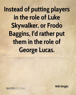 Will Wright  - Instead of putting players in the role of Luke Skywalker, or Frodo Baggins, I'd rather put them in the role of George Lucas.