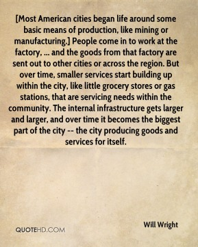 Will Wright  - [Most American cities began life around some basic means of production, like mining or manufacturing.] People come in to work at the factory, ... and the goods from that factory are sent out to other cities or across the region. But over time, smaller services start building up within the city, like little grocery stores or gas stations, that are servicing needs within the community. The internal infrastructure gets larger and larger, and over time it becomes the biggest part of the city -- the city producing goods and services for itself.