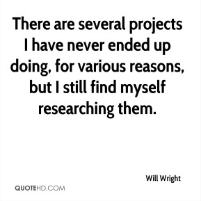 Will Wright  - There are several projects I have never ended up doing, for various reasons, but I still find myself researching them.