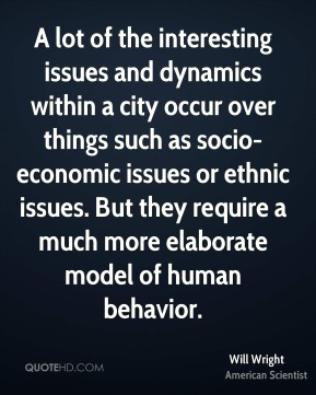Will Wright - A lot of the interesting issues and dynamics within a city occur over things such as socio-economic issues or ethnic issues. But they require a much more elaborate model of human behavior.