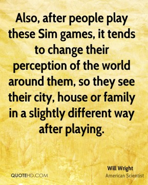 Will Wright - Also, after people play these Sim games, it tends to change their perception of the world around them, so they see their city, house or family in a slightly different way after playing.