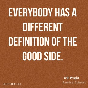 Will Wright - Everybody has a different definition of the good side.