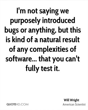 Will Wright - I'm not saying we purposely introduced bugs or anything, but this is kind of a natural result of any complexities of software... that you can't fully test it.