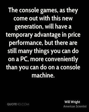 Will Wright - The console games, as they come out with this new generation, will have a temporary advantage in price performance, but there are still many things you can do on a PC, more conveniently than you can do on a console machine.