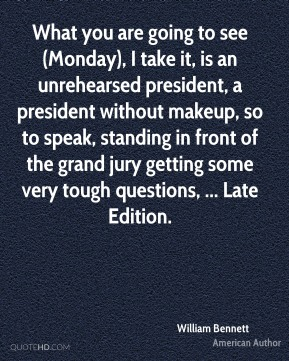 What you are going to see (Monday), I take it, is an unrehearsed president, a president without makeup, so to speak, standing in front of the grand jury getting some very tough questions, ... Late Edition.