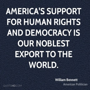 William Bennett - America's support for human rights and democracy is our noblest export to the world.