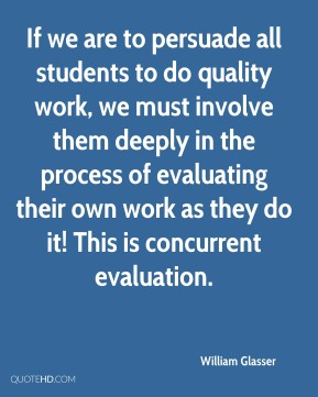 William Glasser  - If we are to persuade all students to do quality work, we must involve them deeply in the process of evaluating their own work as they do it! This is concurrent evaluation.