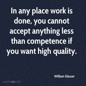 William Glasser  - In any place work is done, you cannot accept anything less than competence if you want high quality.