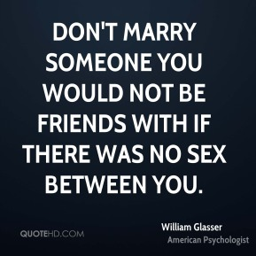 Don't marry someone you would not be friends with if there was no sex between you.