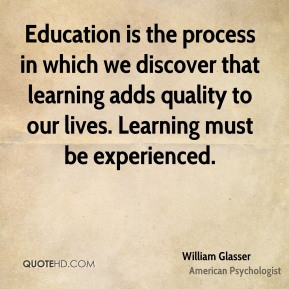 William Glasser - Education is the process in which we discover that learning adds quality to our lives. Learning must be experienced.