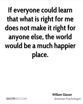 If everyone could learn that what is right for me does not make it right for anyone else, the world would be a much happier place.