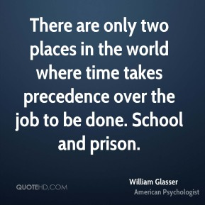 There are only two places in the world where time takes precedence over the job to be done. School and prison.