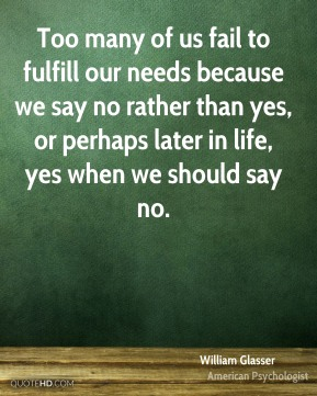 Too many of us fail to fulfill our needs because we say no rather than yes, or perhaps later in life, yes when we should say no.