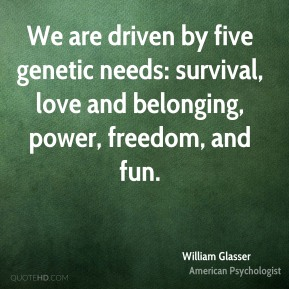 William Glasser - We are driven by five genetic needs: survival, love and belonging, power, freedom, and fun.