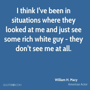 William H. Macy - I think I've been in situations where they looked at me and just see some rich white guy - they don't see me at all.