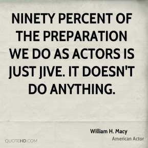 Ninety percent of the preparation we do as actors is just jive. It doesn't do anything.
