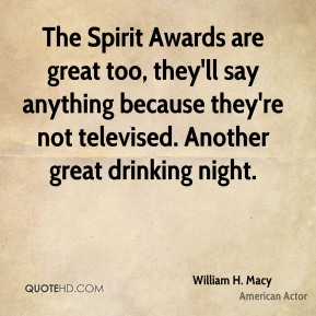 The Spirit Awards are great too, they'll say anything because they're not televised. Another great drinking night.