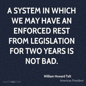 William Howard Taft - A system in which we may have an enforced rest from legislation for two years is not bad.