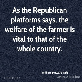 William Howard Taft - As the Republican platforms says, the welfare of the farmer is vital to that of the whole country.
