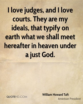 William Howard Taft - I love judges, and I love courts. They are my ideals, that typify on earth what we shall meet hereafter in heaven under a just God.