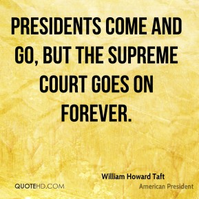 William Howard Taft - Presidents come and go, but the Supreme Court goes on forever.