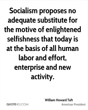 William Howard Taft - Socialism proposes no adequate substitute for the motive of enlightened selfishness that today is at the basis of all human labor and effort, enterprise and new activity.