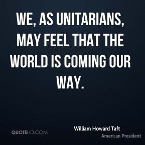 We, as Unitarians, may feel that the world is coming our way.