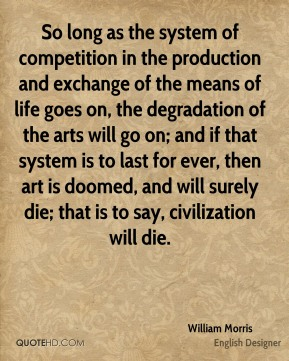 William Morris - So long as the system of competition in the production and exchange of the means of life goes on, the degradation of the arts will go on; and if that system is to last for ever, then art is doomed, and will surely die; that is to say, civilization will die.