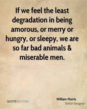 If we feel the least degradation in being amorous, or merry or hungry, or sleepy, we are so far bad animals & miserable men.