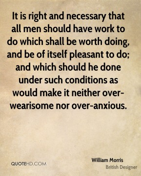 It is right and necessary that all men should have work to do which shall be worth doing, and be of itself pleasant to do; and which should he done under such conditions as would make it neither over-wearisome nor over-anxious.
