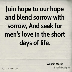 William Morris  - Join hope to our hope and blend sorrow with sorrow, And seek for men's love in the short days of life.