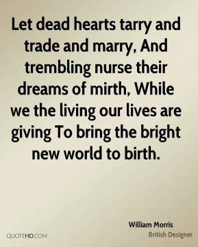 William Morris  - Let dead hearts tarry and trade and marry, And trembling nurse their dreams of mirth, While we the living our lives are giving To bring the bright new world to birth.