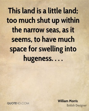 This land is a little land; too much shut up within the narrow seas, as it seems, to have much space for swelling into hugeness. . . .