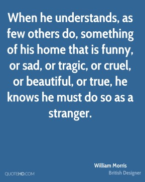 When he understands, as few others do, something of his home that is funny, or sad, or tragic, or cruel, or beautiful, or true, he knows he must do so as a stranger.