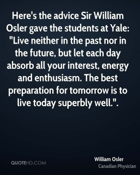 "William Osler  - Here's the advice Sir William Osler gave the students at Yale: ""Live neither in the past nor in the future, but let each day absorb all your interest, energy and enthusiasm. The best preparation for tomorrow is to live today superbly well.""."