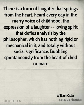 There is a form of laughter that springs from the heart, heard every day in the merry voice of childhood, the expression of a laughter -- loving spirit that defies analysis by the philosopher, which has nothing rigid or mechanical in it, and totally without social significance. Bubbling spontaneously from the heart of child or man.