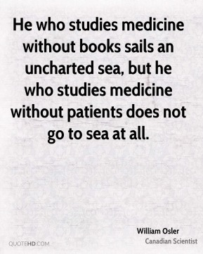 He who studies medicine without books sails an uncharted sea, but he who studies medicine without patients does not go to sea at all.