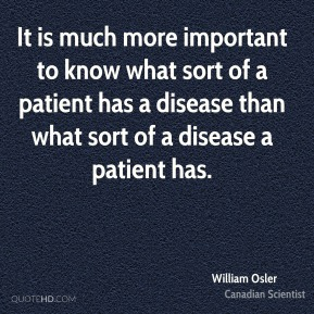 It is much more important to know what sort of a patient has a disease than what sort of a disease a patient has.