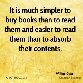 William Osler - It is much simpler to buy books than to read them and easier to read them than to absorb their contents.
