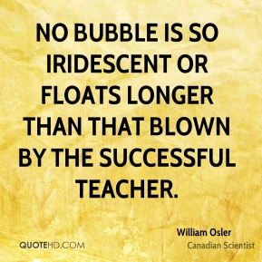 William Osler - No bubble is so iridescent or floats longer than that blown by the successful teacher.