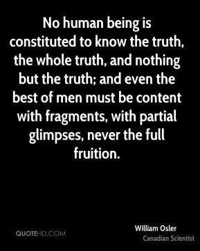 William Osler - No human being is constituted to know the truth, the whole truth, and nothing but the truth; and even the best of men must be content with fragments, with partial glimpses, never the full fruition.