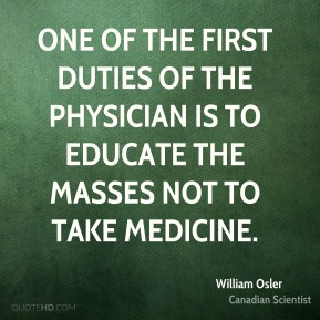 William Osler - One of the first duties of the physician is to educate the masses not to take medicine.