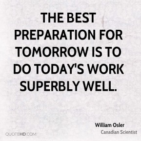 The best preparation for tomorrow is to do today's work superbly well.