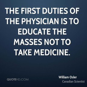 William Osler - The first duties of the physician is to educate the masses not to take medicine.
