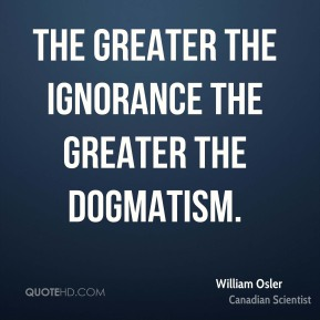 The greater the ignorance the greater the dogmatism.