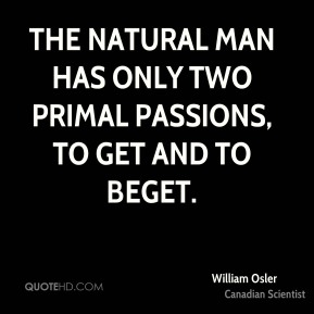 The natural man has only two primal passions, to get and to beget.